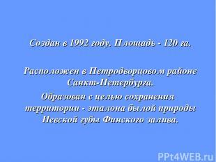 Создан в 1992 году. Площадь - 120 га. Расположен в Петродворцовом районе Санкт-П