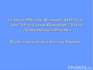 Создан в 1996 году. Площадь- 8419 га (из них 765 га- Санкт-Петербург, 7654 га- Л