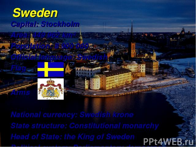 Sweden Capital: Stockholm Area: 449 962 km² Population: 8 900 000 Official language: Swedish Flag Arms National currency: Swedish krone State structure: Constitutional monarchy Head of State: the King of Sweden Political system: Parliamentary democracy