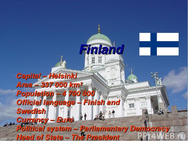 Finland Capital – Helsinki Area – 337 000 km² Population – 4 700 000 Official language – Finish and Swedish Currency – Euro Political system – Parliamentary Democracy Head of State – The President