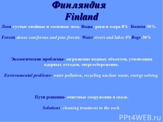 Финляндия Finland Леса-густые хвойные и сосновые леса. Воды- реки и озера 8% Болота 30%. Forests-dense coniferous and pine forests. Water-rivers and lakes 8%Bogs-30% Экологические проблемы- загрязнение водных объектов, утилизация ядерных отходов, эн…