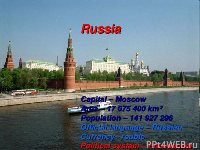 Russia Capital – Moscow Area – 17 075 400 km² Population – 141 927 296 Official language – Russian Currency– rouble Political system – Presidential Parliamentary Republic Head of State – The President