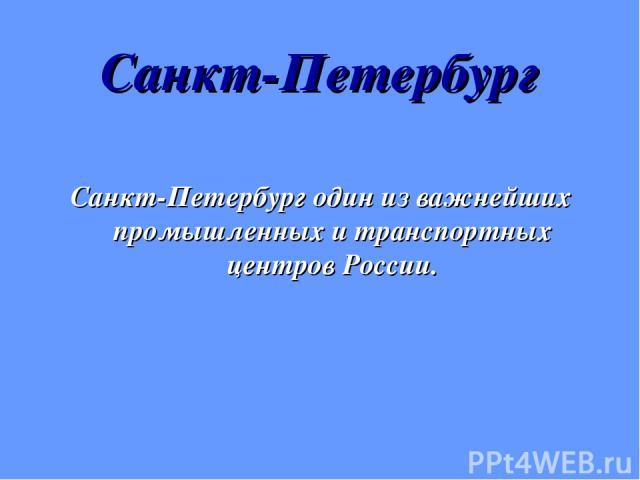 Санкт-Петербург Санкт-Петербург один из важнейших промышленных и транспортных центров России.