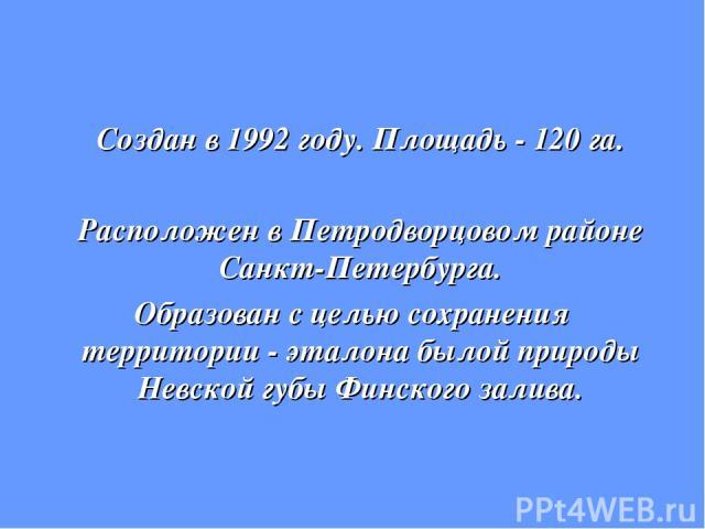 Создан в 1992 году. Площадь - 120 га. Расположен в Петродворцовом районе Санкт-Петербурга. Образован с целью сохранения территории - эталона былой природы Невской губы Финского залива.