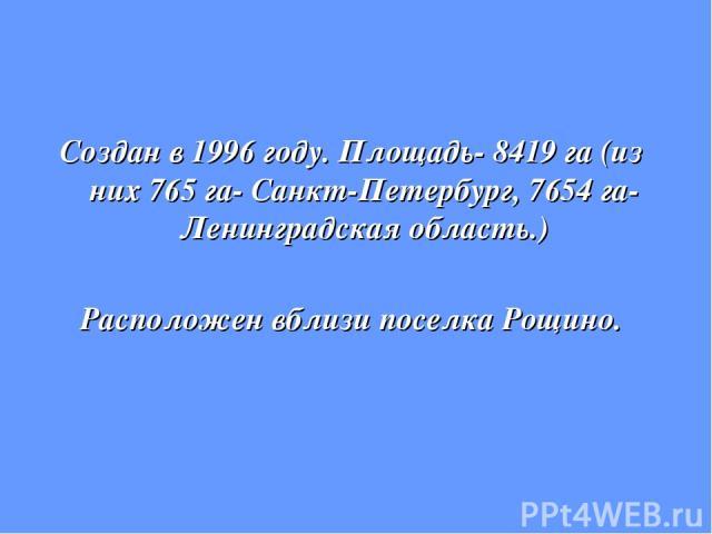 Создан в 1996 году. Площадь- 8419 га (из них 765 га- Санкт-Петербург, 7654 га- Ленинградская область.) Расположен вблизи поселка Рощино.