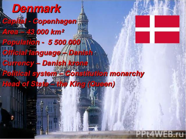Denmark Capital - Copenhagen Area – 43 000 km² Population - 5 500 000 Official language – Danish Currency – Danish krona Political system – Constitution monarchy Head of State – the King (Queen) …