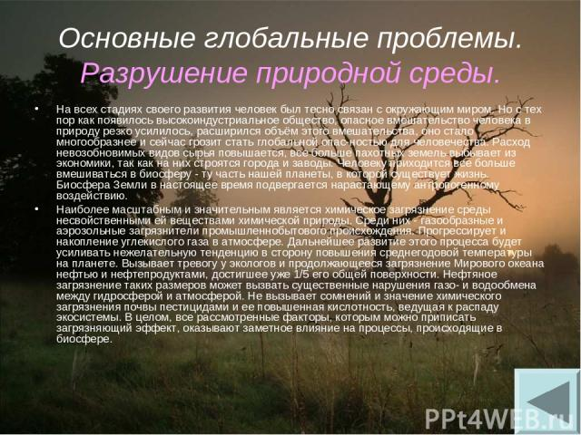 Основные глобальные проблемы. Разрушение природной среды. На всех стадиях своего развития человек был тесно связан с окружающим миром. Но с тех пор как появилось высокоиндустриальное общество, опасное вмешательство человека в природу резко усилилось…