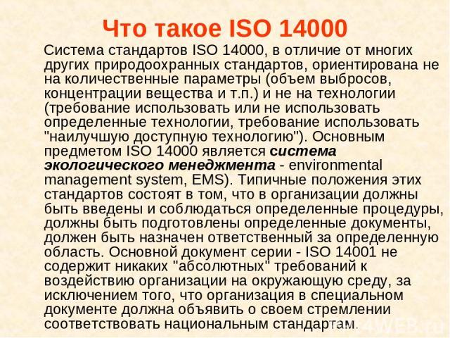 Что такое ISO 14000 Система стандартов ISO 14000, в отличие от многих других природоохранных стандартов, ориентирована не на количественные параметры (объем выбросов, концентрации вещества и т.п.) и не на технологии (требование использовать или не и…