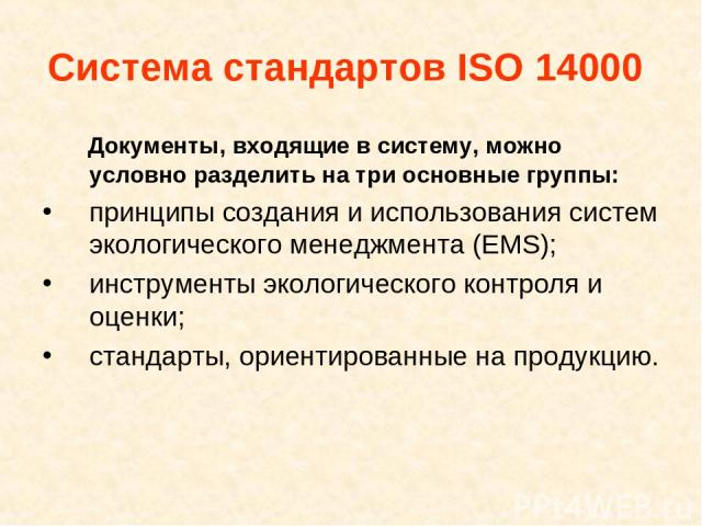 Система стандартов ISO 14000 Документы, входящие в систему, можно условно разделить на три основные группы: принципы создания и использования систем экологического менеджмента (EMS); инструменты экологического контроля и оценки; стандарты, ориентиро…