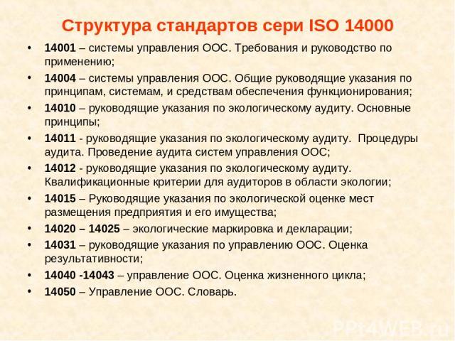 Структура стандартов сери ISO 14000 14001 – системы управления ООС. Требования и руководство по применению; 14004 – системы управления ООС. Общие руководящие указания по принципам, системам, и средствам обеспечения функционирования; 14010 – руководя…