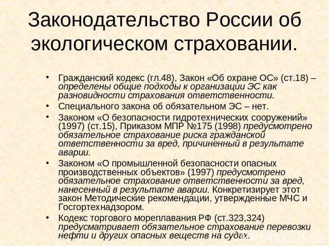 Законодательство России об экологическом страховании. Гражданский кодекс (гл.48), Закон «Об охране ОС» (ст.18) – определены общие подходы к организации ЭС как разновидности страхования ответственности. Специального закона об обязательном ЭС – нет. З…