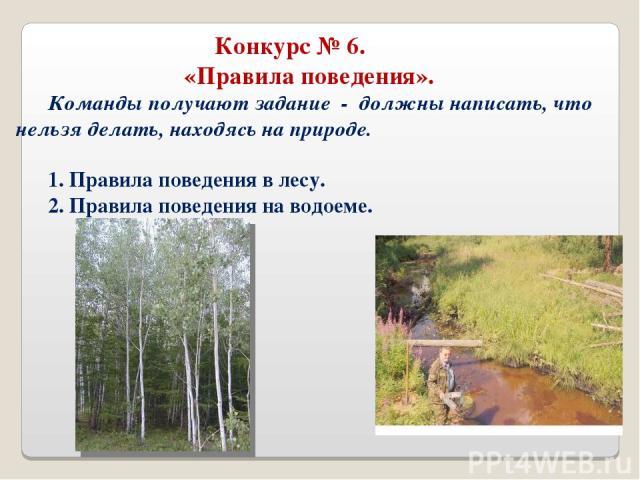 Конкурс № 6. «Правила поведения». Команды получают задание - должны написать, что нельзя делать, находясь на природе. 1. Правила поведения в лесу. 2. Правила поведения на водоеме.