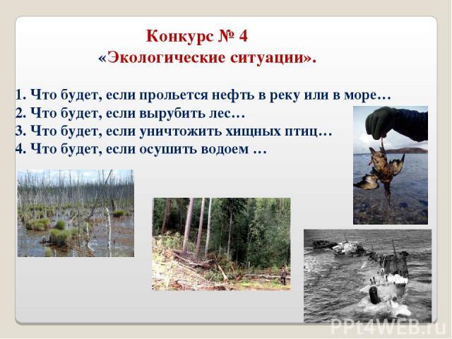 Конкурс № 4 «Экологические ситуации». 1. Что будет, если прольется нефть в реку или в море… 2. Что будет, если вырубить лес… 3. Что будет, если уничтожить хищных птиц… 4. Что будет, если осушить водоем …