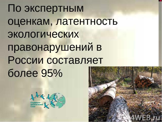 По экспертным оценкам, латентность экологических правонарушений в России составляет более 95%