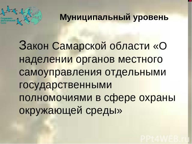 Закон Самарской области «О наделении органов местного самоуправления отдельными государственными полномочиями в сфере охраны окружающей среды» Муниципальный уровень