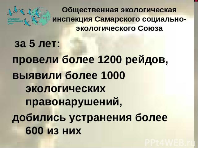 за 5 лет: провели более 1200 рейдов, выявили более 1000 экологических правонарушений, добились устранения более 600 из них Общественная экологическая инспекция Самарского социально-экологического Союза