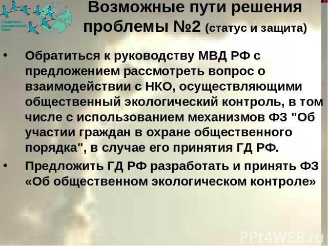 Обратиться к руководству МВД РФ с предложением рассмотреть вопрос о взаимодействии с НКО, осуществляющими общественный экологический контроль, в том числе с использованием механизмов ФЗ