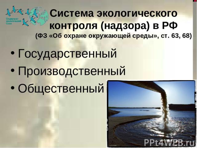 Система экологического контроля (надзора) в РФ (ФЗ «Об охране окружающей среды», ст. 63, 68) Государственный Производственный Общественный