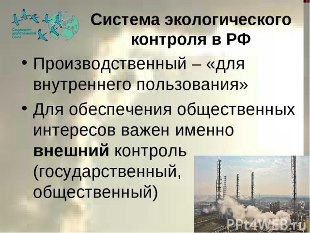 Система экологического контроля в РФ Производственный – «для внутреннего пользования» Для обеспечения общественных интересов важен именно внешний контроль (государственный, общественный)