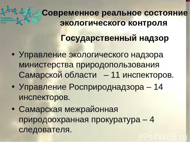 Современное реальное состояние экологического контроля Государственный надзор Управление экологического надзора министерства природопользования Самарской области – 11 инспекторов. Управление Росприроднадзора – 14 инспекторов. Самарская межрайонная п…