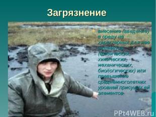 Загрязнение внесение (введение) в среду не характерных для нее элементов (физиче