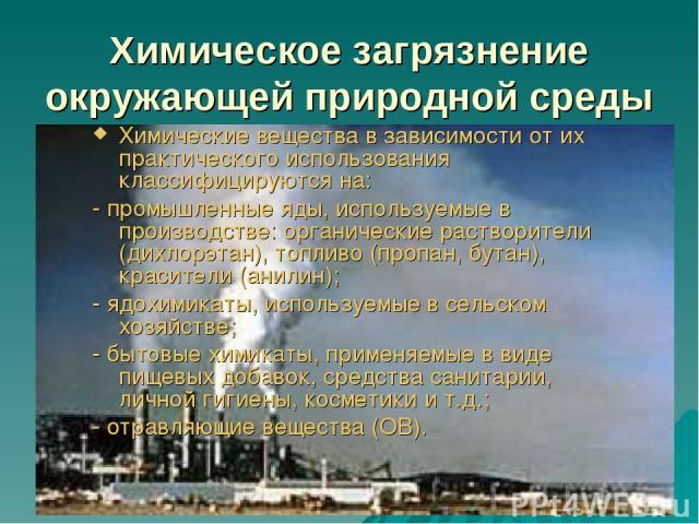 Химическое загрязнение окружающей природной среды Химические вещества в зависимости от их практического использования классифицируются на: - промышленные яды, используемые в производстве: органические растворители (дихлорэтан), топливо (пропан, бута…
