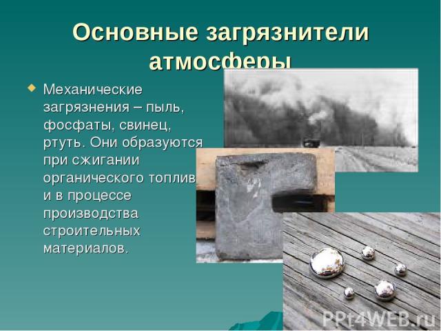 Основные загрязнители атмосферы Механические загрязнения – пыль, фосфаты, свинец, ртуть. Они образуются при сжигании органического топлива и в процессе производства строительных материалов.
