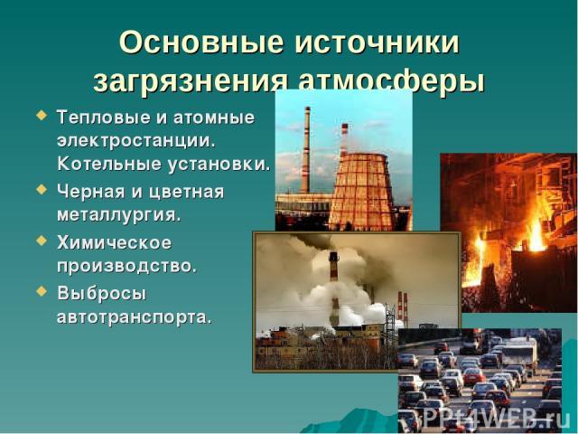 Основные источники загрязнения атмосферы Тепловые и атомные электростанции. Котельные установки. Черная и цветная металлургия. Химическое производство. Выбросы автотранспорта.