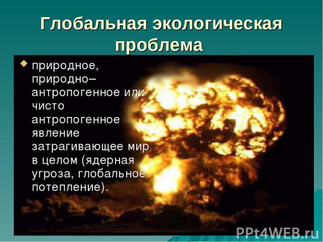 Глобальная экологическая проблема природное, природно–антропогенное или чисто антропогенное явление затрагивающее мир в целом (ядерная угроза, глобальное потепление).