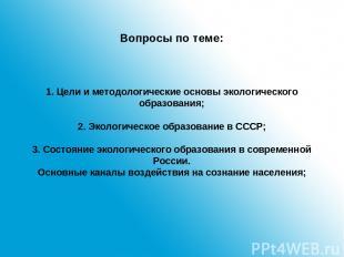 Вопросы по теме: 1. Цели и методологические основы экологического образования; 2