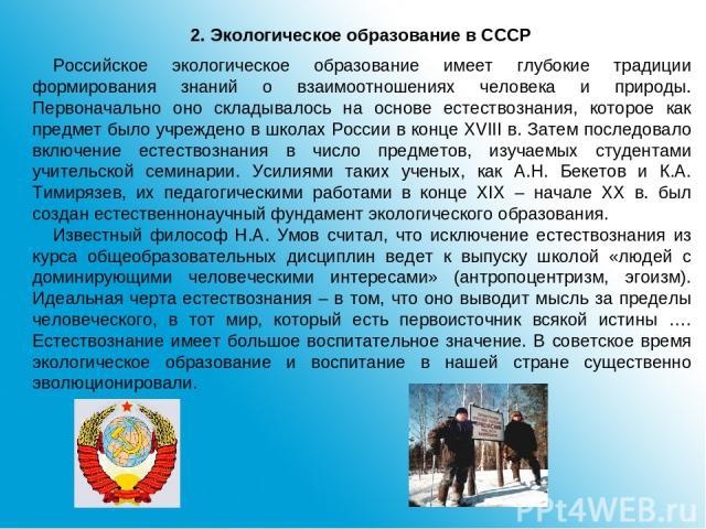 2. Экологическое образование в СССР Российское экологическое образование имеет глубокие традиции формирования знаний о взаимоотношениях человека и природы. Первоначально оно складывалось на основе естествознания, которое как предмет было учреждено в…