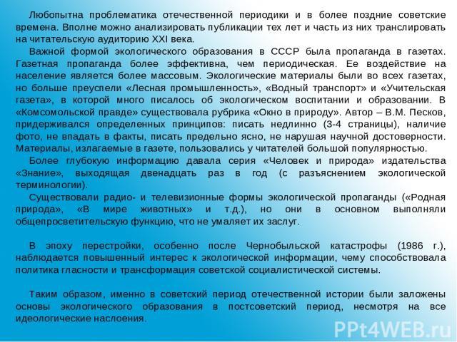Любопытна проблематика отечественной периодики и в более поздние советские времена. Вполне можно анализировать публикации тех лет и часть из них транслировать на читательскую аудиторию ХХI века. Важной формой экологического образования в СССР была п…