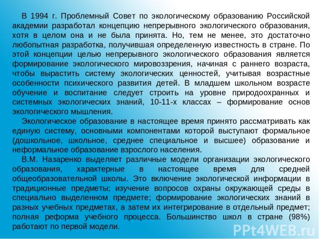 В 1994 г. Проблемный Совет по экологическому образованию Российской академии разработал концепцию непрерывного экологического образования, хотя в целом она и не была принята. Но, тем не менее, это достаточно любопытная разработка, получившая определ…