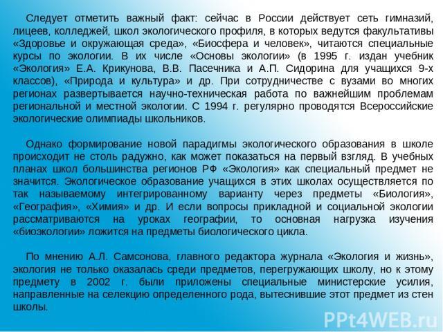 Следует отметить важный факт: сейчас в России действует сеть гимназий, лицеев, колледжей, школ экологического профиля, в которых ведутся факультативы «Здоровье и окружающая среда», «Биосфера и человек», читаются специальные курсы по экологии. В их ч…