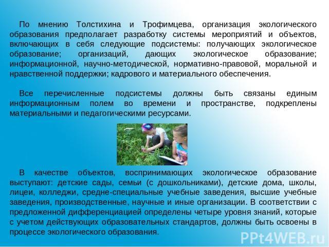 По мнению Толстихина и Трофимцева, организация экологического образования предполагает разработку системы мероприятий и объектов, включающих в себя следующие подсистемы: получающих экологическое образование; организаций, дающих экологическое образов…