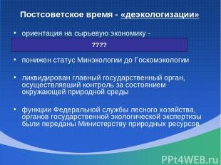 Постсоветское время - «деэкологизации» ориентация на сырьевую экономику - хищнич