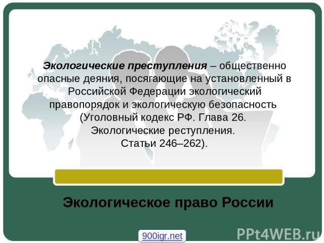 Экологические преступления – общественно опасные деяния, посягающие на установленный в Российской Федерации экологический правопорядок и экологическую безопасность (Уголовный кодекс РФ. Глава 26. Экологические реступления. Статьи 246–262). Экологиче…