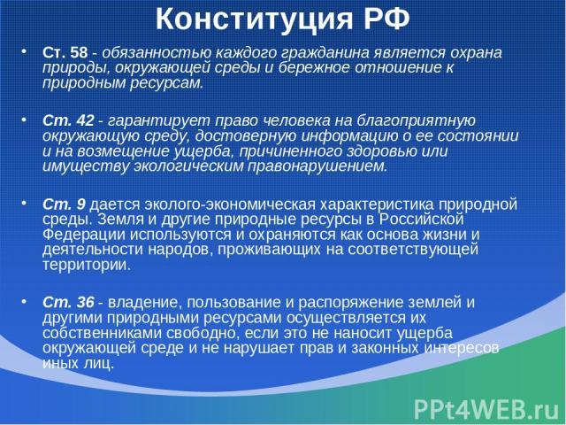 Конституция РФ Ст. 58 - обязанностью каждого гражданина является охрана природы, окружающей среды и бережное отношение к природным ресурсам. Ст. 42 - гарантирует право человека на благоприятную окружающую среду, достоверную информацию о ее состоянии…