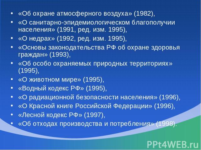 «Об охране атмосферного воздуха» (1982), «О санитарно-эпидемиологическом благополучии населения» (1991, ред. изм. 1995), «О недрах» (1992, ред. изм. 1995), «Основы законодательства РФ об охране здоровья граждан» (1993), «Об особо охраняемых природны…