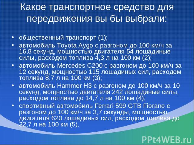 Какое транспортное средство для передвижения вы бы выбрали: общественный транспорт (1); автомобиль Toyota Aygo с разгоном до 100 км/ч за 16,8 секунд, мощностью двигателя 54 лошадиные силы, расходом топлива 4,3 л на 100 км (2); автомобиль Mercedes C2…