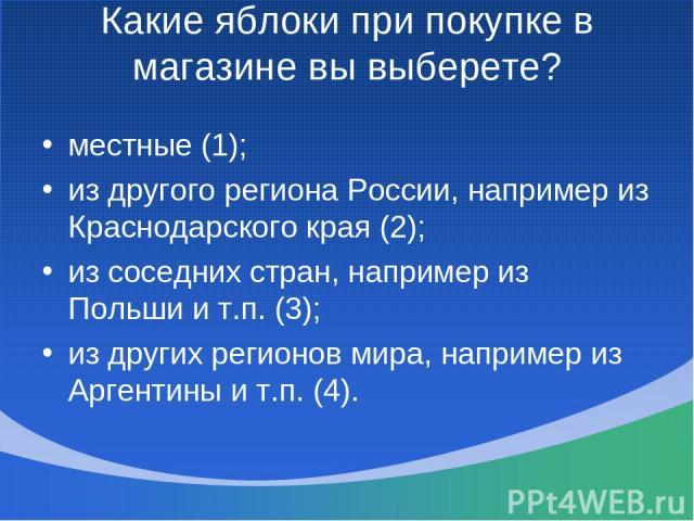 Какие яблоки при покупке в магазине вы выберете? местные (1); из другого региона России, например из Краснодарского края (2); из соседних стран, например из Польши и т.п. (3); из других регионов мира, например из Аргентины и т.п. (4).