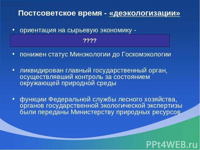 Постсоветское время - «деэкологизации» ориентация на сырьевую экономику - хищническое использование природных ресурсов понижен статус Минэкологии до Госкомэкологии ликвидирован главный государственный орган, осуществлявший контроль за состоянием окр…
