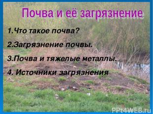 1.Что такое почва? 2.Загрязнение почвы. 3.Почва и тяжелые металлы. 4. Источники