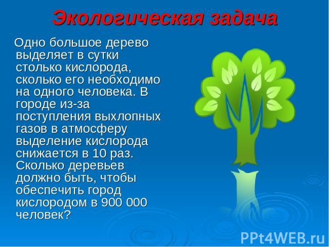 Экологическая задача Одно большое дерево выделяет в сутки столько кислорода, сколько его необходимо на одного человека. В городе из-за поступления выхлопных газов в атмосферу выделение кислорода снижается в 10 раз. Сколько деревьев должно быть, чтоб…