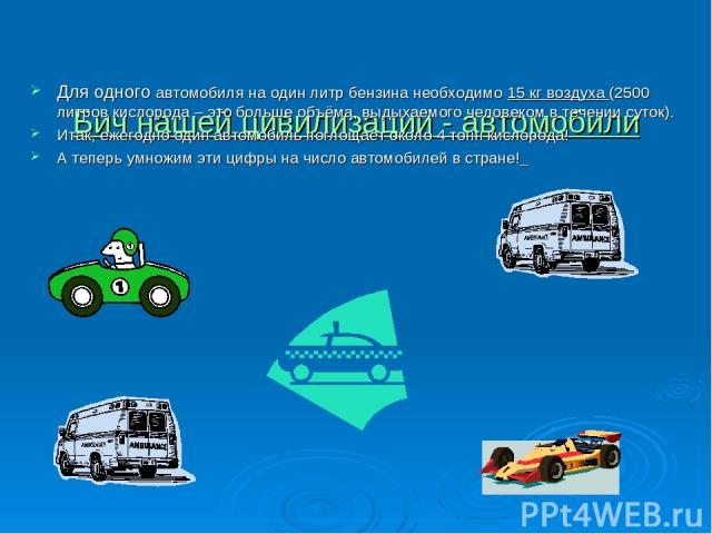 Бич нашей цивилизации - автомобили Для одного автомобиля на один литр бензина необходимо 15 кг воздуха (2500 литров кислорода – это больше объёма, выдыхаемого человеком в течении суток). Итак, ежегодно один автомобиль поглощает около 4 тонн кислород…