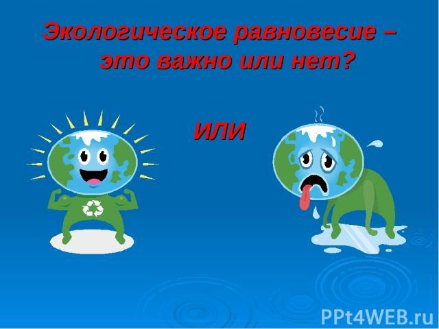 Экологическое равновесие – это важно или нет? ИЛИ