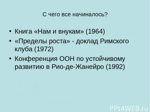 С чего все начиналось? Книга «Нам и внукам» (1964) «Пределы роста» - доклад Римс