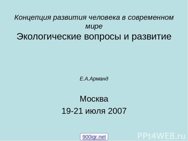 Концепция развития человека в современном мире Экологические вопросы и развитие Е.А.Арманд Москва 19-21 июля 2007 900igr.net
