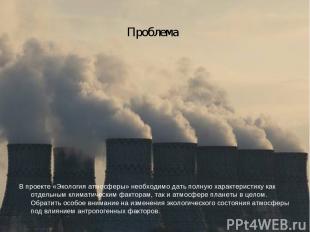 Проблема В проекте «Экология атмосферы» необходимо дать полную характеристику ка