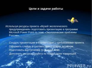 Цели и задачи работы Используя ресурсы проекта «Музей экологического предупрежде